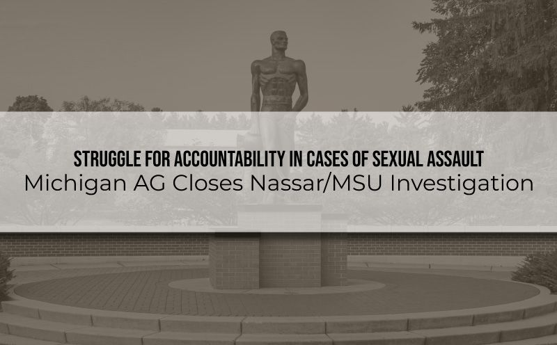 Struggle for Accountability in Cases of Sexual Assault – Michigan AG Closes Nassar/MSU Investigation