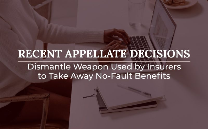 Recent Appellate Decisions Dismantle Weapon Used by Insurers to Take Away No-Fault Benefits