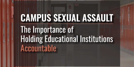 Campus Sexual Assault – The Importance of Holding Educational Institutions Accountable