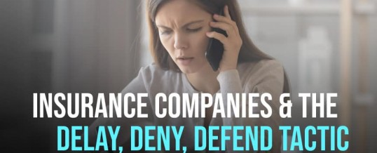Delay, Deny, Defend – Tactics Insurance Companies Use to Avoid Paying Claims